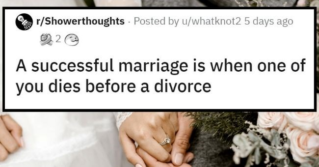 Top Weekly Shower Thoughts | thumbnail text - r/Showerthoughts · Posted by u/whatknot2 5 days ago A successful marriage is when one of you dies before a divorce