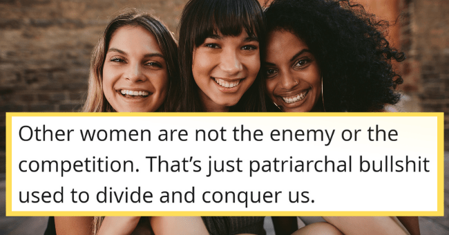 Women Spill Some Truth-Tea On What Every Girl Really Needs To Know| thumbnail text - Rectangle - Elle_Vetica 15 hours ago Other women are not the enemy or the competition. That's just patriarchal bullshit used to divide and conquer us. Vote Share