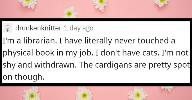 Reddit thread about how the media portrays professions inaccurately | thumbnail text - 2 drunkenknitter 1 day ago I'm a librarian. I have literally never touched a physical book in my job. I don't have cats. I'm not shy and withdrawn. The cardigans are pretty spot on though.