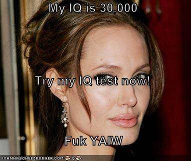 My IQ is 30,000 Try my IQ test now! Fuk YAIW - Cheezburger