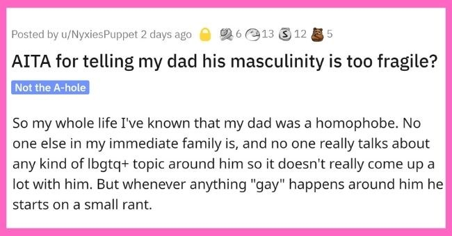 "daughter accuses father of having fragile male ego after he makes homophobic comments | thumbnail text - Posted by u/NyxiesPuppet 2 days ago 26e13 3 12 .5 AITA for telling my dad his masculinity is too fragile? Not the A-hole So my whole life I've known that my dad was a homophobe. No one else in my immediate family is, and no one really talks about any kind of Ibgtq+ topic around him so it doesn't really come up a lot with him. But whenever anything ""gay"" happens around him he starts on a small"