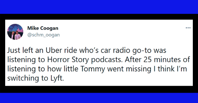 Funny tweets about taxi experiences | thumbnail text - Mike Coogan @schm_oogan Just left an Uber ride who's car radio go-to was listening to Horror Story podcasts. After 25 minutes of listening to how little Tommy went missing I think I'm switching to Lyft. 10:05 AM · May 11, 2018 from Palos Heights, IL · Twitter for iPhone