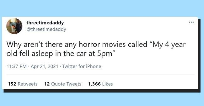 "funniest dad tweets of the week | Thumbnail text - threetimedaddy @threetimedaddy ... Why aren't there any horror movies called ""My 4 year old fell asleep in the car at 5pm"" 11:37 PM · Apr 21, 2021 · Twitter for iPhone 152 Retweets 12 Quote Tweets 1,366 Likes"