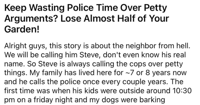 A nasty neighbor keeps wasting the cops' time with petty concerns, so the neighbor ends up losing half of their garden.