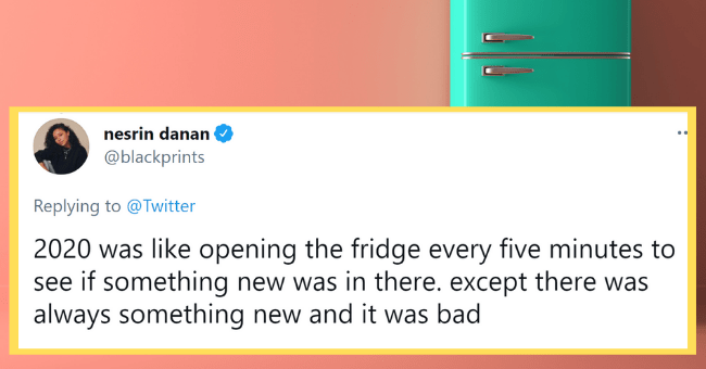 Tweets About 2020 We Can Finally Laugh At Because Things Are Actually A Little Better| thumbnail text - nesrin danan ... @blackprints Replying to @Twitter 2020 was like opening the fridge every five minutes to see if something new was in there. except there was always something new and it was bad 5:03 PM · Dec 22, 2020 · Twitter for iPhone