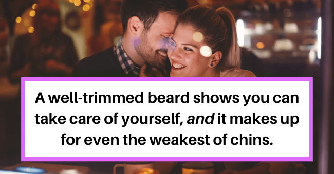 Surprisingly Simple Things Which Can Make Someone That Much More Attractive| thumbnail text - brumagem · 3h A well-trimmed beard. It shows you can take care of yourself and it makes up for even the weakest of chins. 6 Reply