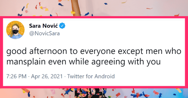Weekly Dose Of Mansplaining Tweets (April 28, 2021)| thumbnail text - Sara Nović @NovicSara good afternoon to everyone except men who mansplain even while agreeing with you 7:26 PM · Apr 26, 2021 · Twitter for Android 3 Retweets 57 Likes