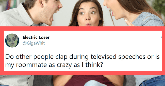 Funny tweets about psycho roommates | thumbnail text - Electric Loser @GigaWhit Do other people clap during televised speeches or is my roommate as crazy as I think? 5:01 AM · Apr 29, 2021 · Twitter for Android