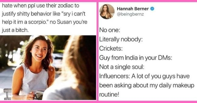 "funny women memes for anyone who needs a laugh | thumbnail text - hate ppl use their zodiac justify shitty behavior like ""sry can't help im scorpio no Susan just bitch Hannah Berner @beingbernz No one: Literally nobody: Crickets: Guy from India in your DMs: Not a single soul: Influencers: A lot of you guys have been asking about my daily makeup routine!."
