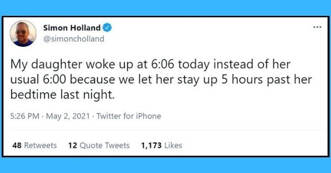 funniest dad tweets of the week | Thumbnail text - Simon Holland @simoncholland My daughter woke up at 6:06 today instead of her usual 6:00 because we let her stay up 5 hours past her bedtime last night. 5:26 PM · May 2, 2021 · Twitter for iPhone 48 Retweets 12 Quote Tweets 1,173 Likes