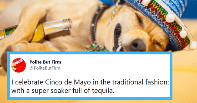 Funny tweets about Cinco de Mayo | thumbnail text -... in bed Polite But Firm @PoliteButFirm I celebrate Cinco de Mayo in the traditional fashion: with a super soaker full of tequila. 11:59 AM · May 5, 2021 · Twitter for Android