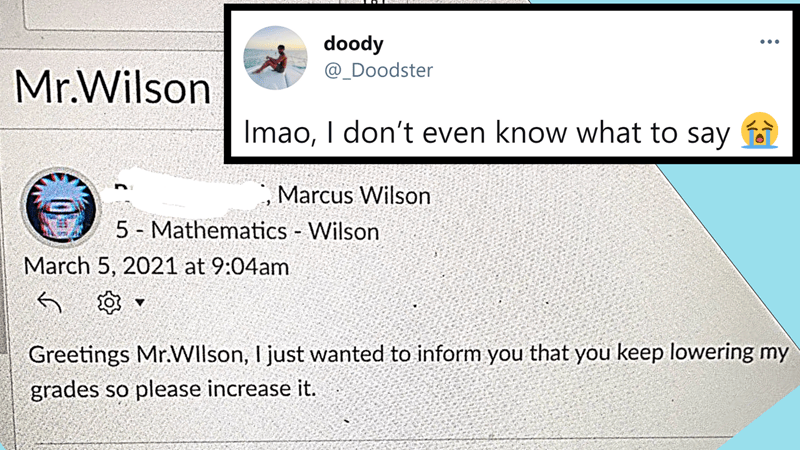 Very Extra Gen Z Fails Which Could Cause Worries For Our Future| Thumbnail text - doody @_Doodster ... Mr.Wilson Imao, I don't even know what to say Marcus Wilson 5 - Mathematics Wilson March 5, 2021 at 9:04am Greetings Mr.Wllson, I just wanted to inform you that you keep lowering my grades so please increase it.