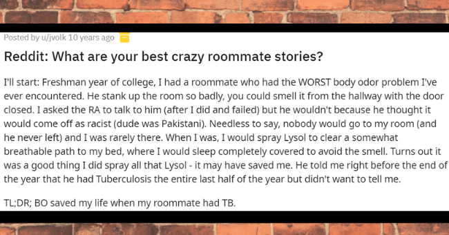 Crazy roommate stories   thumbnail text - Posted by u/jvolk 10 years ago Reddit: What are your best crazy roommate stories? I'll start: Freshman year of college, I had a roommate who had the WORST body odor problem I've ever encountered. He stank up the room so badly, you could smell it from the hallway with the door closed. I asked the RA to talk to him (after I did and failed) but he wouldn't because he thought it would come off as racist (dude was Pakistani). Needless to say, nobody would go