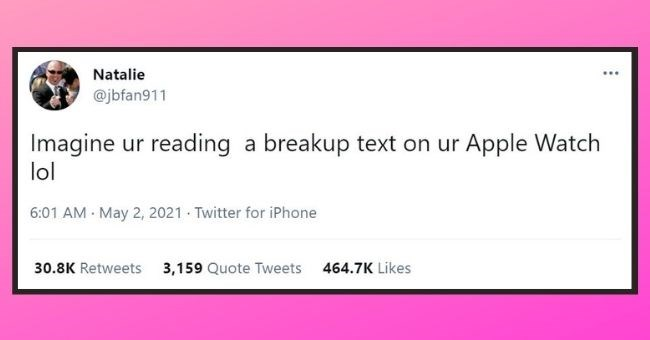 funniest women tweets we came across this week | thumbnail text - Natalie @jbfan911 Imagine ur reading a breakup text on ur Apple Watch lol 6:01 AM May 2, 2021 · Twitter for iPhone 30.8K Retweets 3,159 Quote Tweets 464.7K Likes
