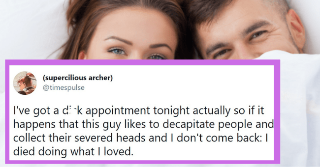 Funny tweets about hookup appointments | thumbnail text - (supercilious archer) @timespulse I've got a dick appointment tonight actually so if it happens that this guy likes to decapitate people and collect their severed heads and I don't come back: I died doing what I loved. 5:09 PM · May 9, 2021 · Twitter Web App