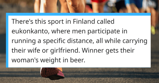 People Expose The Weird Things That Probably Only Happen In Their Countries| thumbnail text- VenenoG • 16h There's this sport in Finland called eukonkanto, where men participate in running a specific distance, all while carrying their wife or girlfriend. Winner gets their woman's weight in beer. G Reply 4 1.3k 3 ...
