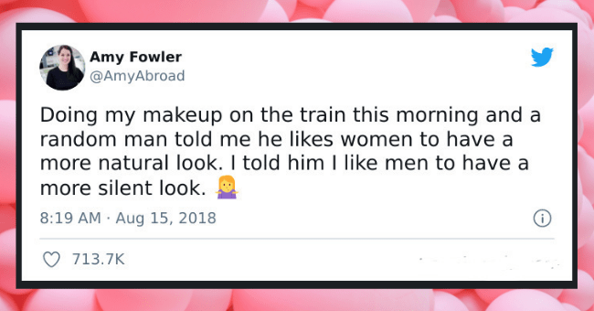 Women Who Clapped Back At Men Who Tried To Put Them Down| thumbnail text - Amy Fowler @AmyAbroad Doing my makeup on the train this morning and a random man told me he likes women to have a more natural look. I told him I like men to have a more silent look. 8:19 AM · Aug 15, 2018 713.7K