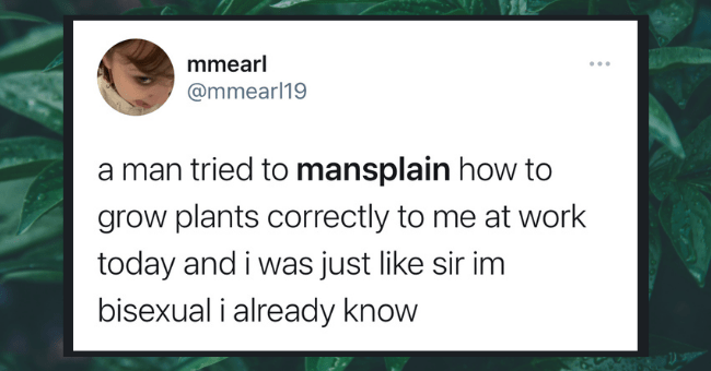 Weekly Dose Of Mansplaining Tweets (May 11, 2021)| Thumbnail text - mmearl @mmearl19 a man tried to mansplain how to grow plants correctly to me at work today and i was just like sir im bisexual i already know 2:20 AM · 5/10/21 · Twitter for iPhone