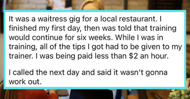People Reveal What Caused Them To Quit Their Job On The Very First Day| thumbnail text - imagisnarf2 · 6h 2 Awards It was a waitress gig for a local restaurant. I finished my first day, then was told that training would continue for six weeks. While I was in training, all of the tips I got had to be given to my trainer. I was being paid less than $2 an hour. I called the next day and said it wasn't gonna work out. G Reply 1 5.1k 3 ...