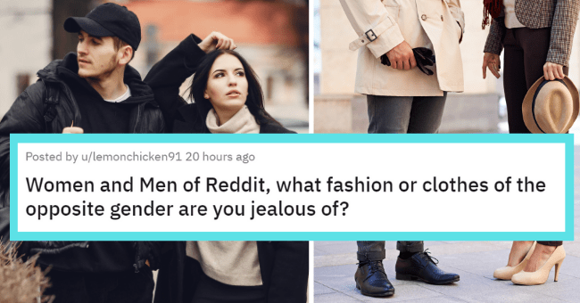 Women and men are jealous of eachother's fashion staples   thumbnail text - Posted by u/lemonchicken91 20 hours ago Women and Men of Reddit, what fashion or clothes of the opposite gender are you jealous of?
