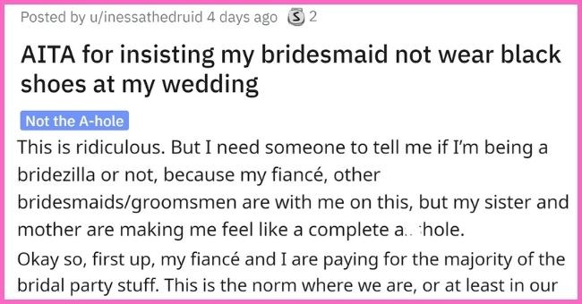 Bride wants to know if she's being a Bridezilla to tell her bridesmaid not to wear black shoes to her wedding | thumbnail text - Posted by u/inessathedruid 4 days ago S 2 AITA for insisting my bridesmaid not wear black shoes at my wedding Not the A-hole This is ridiculous. But I need someone to tell me if I'm being a bridezilla or not, because my fiancé, other bridesmaids/groomsmen are with me on this, but my sister and mother are making me feel like a complete a hole.