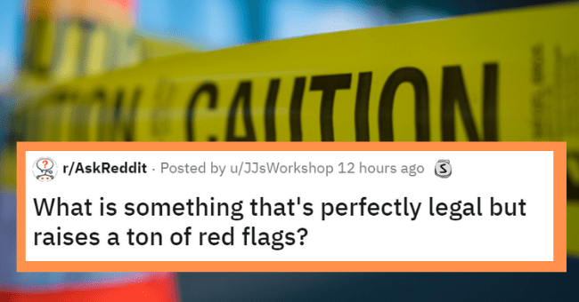 Legal things which raise many red flags | thumbnail text - r/AskReddit - Posted by u/JJsWorkshop 12 hours ago 3 What is something that's perfectly legal but raises a ton of red flags?