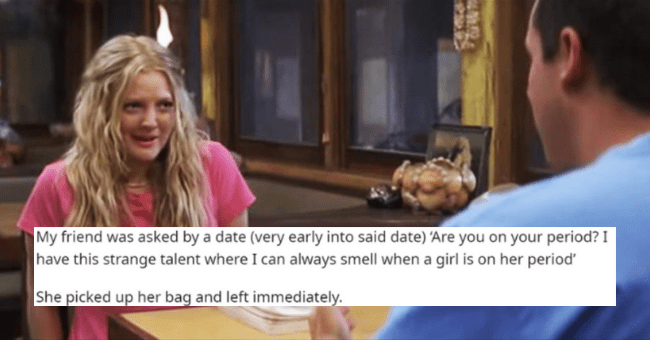 Worst first date stories | thumbnail text - [deleted] · 1y My friend was asked by a date (very early into said date) 'Are you on your period? I have this strange talent where I can always smell when a girl is on her period' She picked up her bag and left immediately.