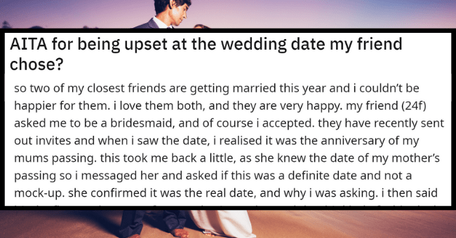 Bride Plans Wedding On Anniversary Of Best Friend's Mother's Death, Tells Her To Move On| Thumbnail text - r/AmltheAsshole + Join u/PuzzledAtmosphere258 · 6h 2 1 3 1 AITA for being upset at the wedding date my friend chose?