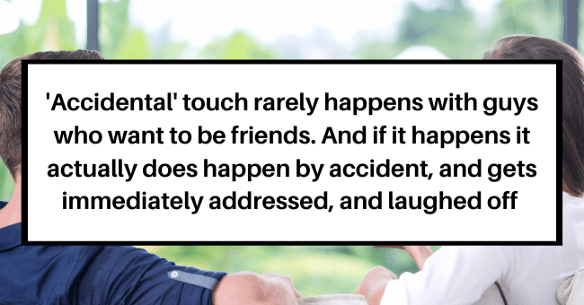 More Ways To Tell If A Man Actually Wants To Be Your Friend VS Just Wants To Sleep With You| thumbnail text - Ferretastic359 • 10h Also 'accidential' touch rarely happens with guys who want to be friends. And if it happens it actually does happen by accident, gets immediately addressed and laughed off Vote ...