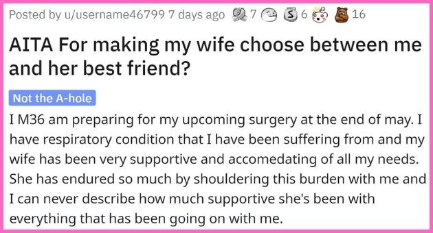 husband makes wife choose his surgery over best friend's wedding and receives backlash   thumbnail text - Posted by u/username46799 7 days ago 7 O 3 6 3 16 AITA For making my wife choose between me and her best friend? Not the A-hole I M36 am preparing for my upcoming surgery at the end of may. I have respiratory condition that I have been suffering from and my wife has been very supportive and accomedating of all my needs. She has endured so much byall my needs. She has endured so much by shoul