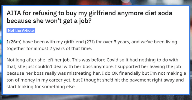 Guy Refuses To Buy His Girlfriend Diet Coke Until She Gets A Job| thumbnail text - r/AmltheAsshole u/NoSodaThrowaway · 5d + Join 2 4 e1 3 6 1 AITA for refusing to buy my girlfriend anymore diet soda because she won't get a job? Not the A-hole I (26m) have been with my girlfriend (27f) for over 3 years, and we've been living together for almost 2 years of that time.