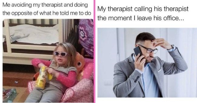 relatable memes about therapy for anyone on the verge of a total breakdown | thumbnail text - Me avoiding my therapist and doing the opposite of what he told me to do My therapist calling his therapist the moment I leave his office... 0000