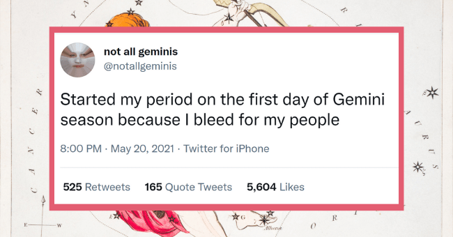 Gemini Season Is Upon Us, Enjoy These Very Extra Tweets From Some Astrology Fanatics| Thumbnail text - not all geminis @notallgeminis Started my period on the first day of Gemini season because I bleed for my people 8:00 PM · May 20, 2021 · Twitter for iPhone 525 Retweets 165 Quote Tweets 5,604 Likes