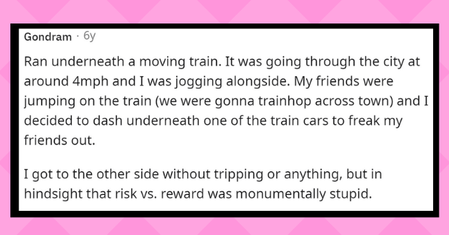 Craziest things people did as teens | thumbnail text - Gondram · 6y Ran underneath a moving train. It was going through the city at around 4mph and I was jogging alongside. My friends were jumping on the train (we were gonna trainhop across town) and I decided to dash underneath one of the train cars to freak my friends out. I got to the other side without tripping or anything, but in hindsight that risk vs. reward was monumentally stupid.