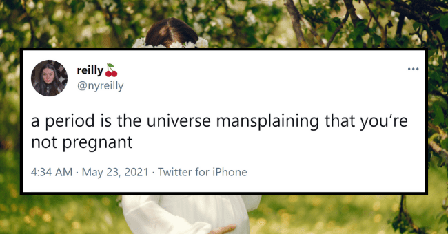 Weekly Dose Of Mansplaining Tweets| Thumbnail text - reilly @nyreilly ... a period is the universe mansplaining that you're not pregnant 4:34 AM · May 23, 2021 · Twitter for iPhone 4 Retweets 19 Likes