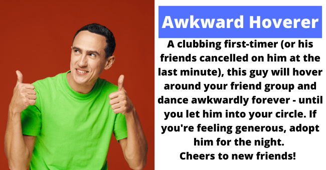 Guys women encounter at the club | thumbnail text - Awkward Hoverer A clubbing first-timer (or his friends cancelled on him at the last minute), this guy will hover around your friend group and dance awkwardly forever - until you let him into your circle. If you're feeling generous, adopt him for the night. Cheers to new friends!