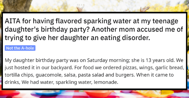 Mom Accused Of Promoting Disordered Eating For Serving Sparkling Water At Teen Party| thumbnail text - r/AmltheAsshole u/throwFish536 · 4d + Join O 1 e1 3 6 5 AITA for having flavored sparking water at my teenage daughter's birthday party? Another mom accused me of trying to give her daughter an eating disorder. Not the A-hole