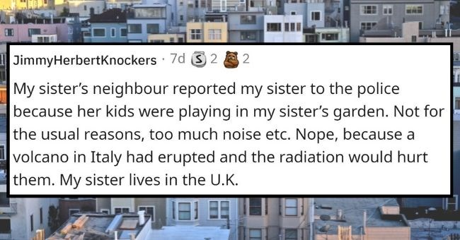 people reveal their craziest neighbors | thumbnail text - JimmyHerbertKnockers · 7d S 2 2 My sister's neighbour reported my sister to the police because her kids were playing in my sister's garden. Not for the usual reasons, too much noise etc. Nope, because a volcano in Italy had erupted and the radiation would hurt them. My sister lives in the U.K.