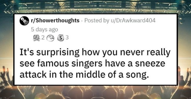top shower thoughts of this week | thumbnail text - r/Showerthoughts - Posted by u/DrAwkward404 5 days ago 2 2 e 3 3 It's surprising how you never really see famous singers have a sneeze attack in the middle of a song.
