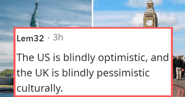 Cultural differences between the UK and the USA | thumbnail text - Lem32 · 3h The US is blindly optimistic, and the UK is blindly pessimistic culturally.