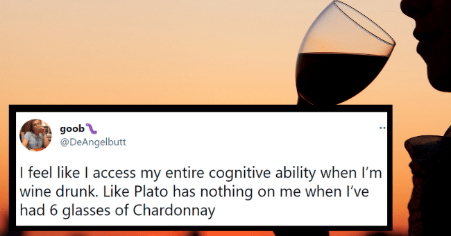 Tweets about being wine drunk | thumbnail text - goob @DeAngelbutt I feel like I access my entire cognitive ability when I'm wine drunk. Like Plato has nothing on me when l've had 6 glasses of Chardonnay 5:51 AM · May 28, 2021 · Twitter for iPhone
