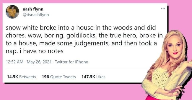 funniest women tweets we came across this week | thumbnail text - nash flynn @itsnashflynn snow white broke into a house in the woods and did chores. wow, boring. goldilocks, the true hero, broke in to a house, made some judgements, and then took a nap. i have no notes 12:52 AM · May 26, 2021 · Twitter for iPhone 14.5K Retweets 196 Quote Tweets 147.5K Likes