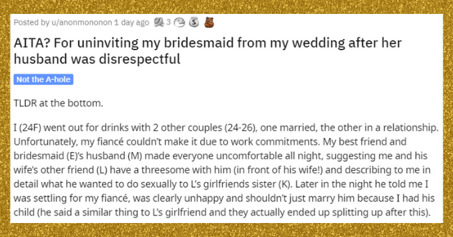 AITA reddit thread about wedding drama | thumbnail text - Posted by u/anonmononon 1 day ago AITA? For uninviting my bridesmaid from my wedding after her husband was disrespectful Not the A-hole TLDR at the bottom. I (24F) went out for drinks with 2 other couples (24-26), one married, the other in a relationship. Unfortunately, my fiancé couldn't make it due to work commitments. My best friend and bridesmaid (E)'s husband (M) made everyone uncomfortable all night, suggesting me and his wife's oth