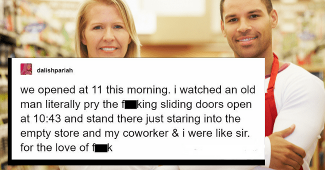 Tales From Customer Service Workers Roasting Obnoxious Customers  thumbnail text - dalishpariah we opened at 11 this morning. i watched an old man literally pry the fking sliding doors open at 10:43 and stand there just staring into the empty store and my coworker & i were like sir. for the love of fk