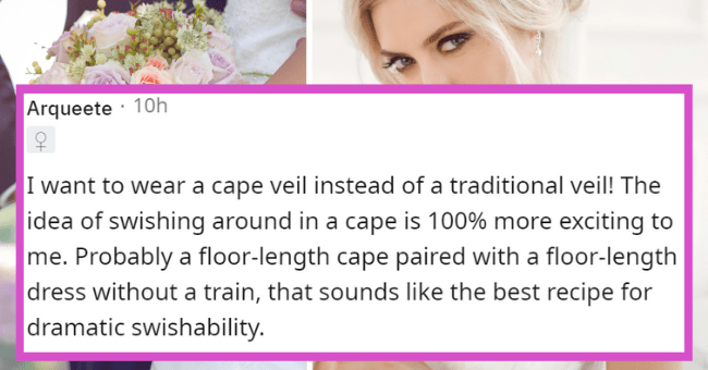 Nontraditional weddings women want | thumbnail text - Arqueete · 10h I want to wear a cape veil instead of a traditional veil! The idea of swishing around in a cape is 100% more exciting to me. Probably a floor-length cape paired with a floor-length dress without a train, that sounds like the best recipe for dramatic swishability.
