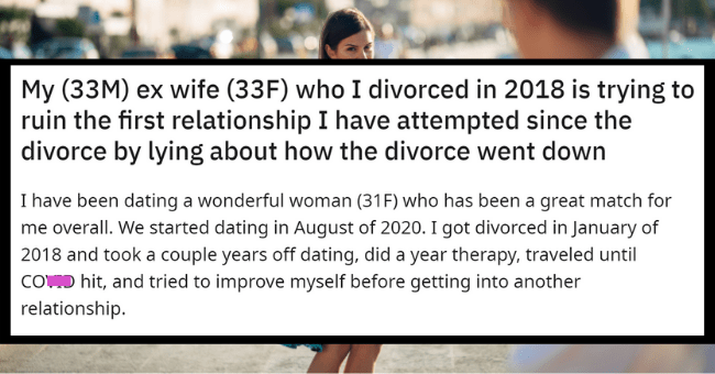 Ex-Wife Tries To Ruin Husbands New Relationship By Lying About Their Divorce| thumbnail text - r/relationship_advice u/ThrowRa_Adplz • 19h + Join 1 8 1 My (33M) ex wife (33F) who I divorced in 2018 is trying to ruin the first relationship I have attempted since the divorce by lying about how the divorce went down