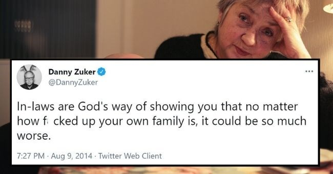 funny but relatable tweets about in laws that hit home way too hard | thumbnail text - Danny Zuker @DannyZuker In-laws are God's way of showing you that no matter how f cked up your own family is, it could be so much worse. 7:27 PM · Aug 9, 2014 Twitter Web Client