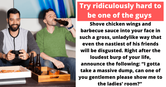 """How to successfully avoid your boyfriend's friends   thumbnail text - If all else fails, make his friends feel hella uncomfortable when you're around. Show up to the sports bar in the wrong team's jersey. Pretend to get so into the game that you block their view. Shove chicken wings and barbecue sauce into your face in such a gross, unladylike way that even the nastiest of his friends will be disgusted. Right after the loudest burp of your life, announce the following: """"I gotta take a massive du"""