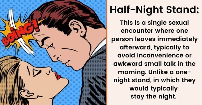 8 dating terms everyone should know | thumbnail text - Boing, Half-night Stand: This is a single sexual encounter, where one person goes immediately after sex, typically to avoid inconvenience or home awkward small talk in the morning. Unlike a one-night stand, in which they would typically stay the night.