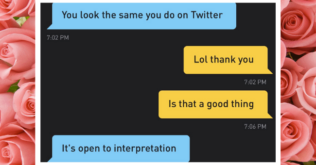 Grindr Screenshots Which Are Hilariously Awful, But Painfully Relatable| thumbnail text - You look the same you do on Twitter 7:02 PM Lol thank you 7:02 PM Is that a good thing 7:06 PM It's open to interpretation